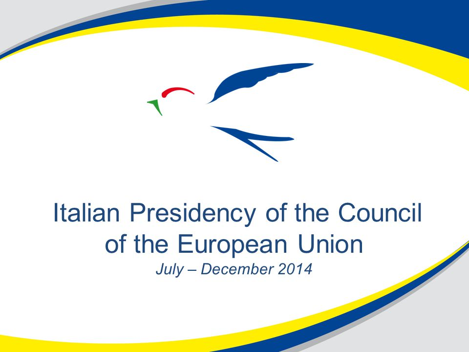 Italian Presidency of the Council of the European Union July – December 2014