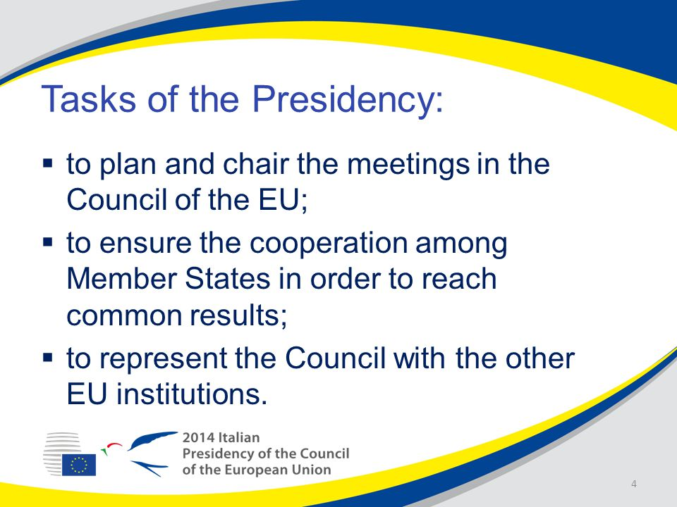 Tasks of the Presidency:  to plan and chair the meetings in the Council of the EU;  to ensure the cooperation among Member States in order to reach common results;  to represent the Council with the other EU institutions.