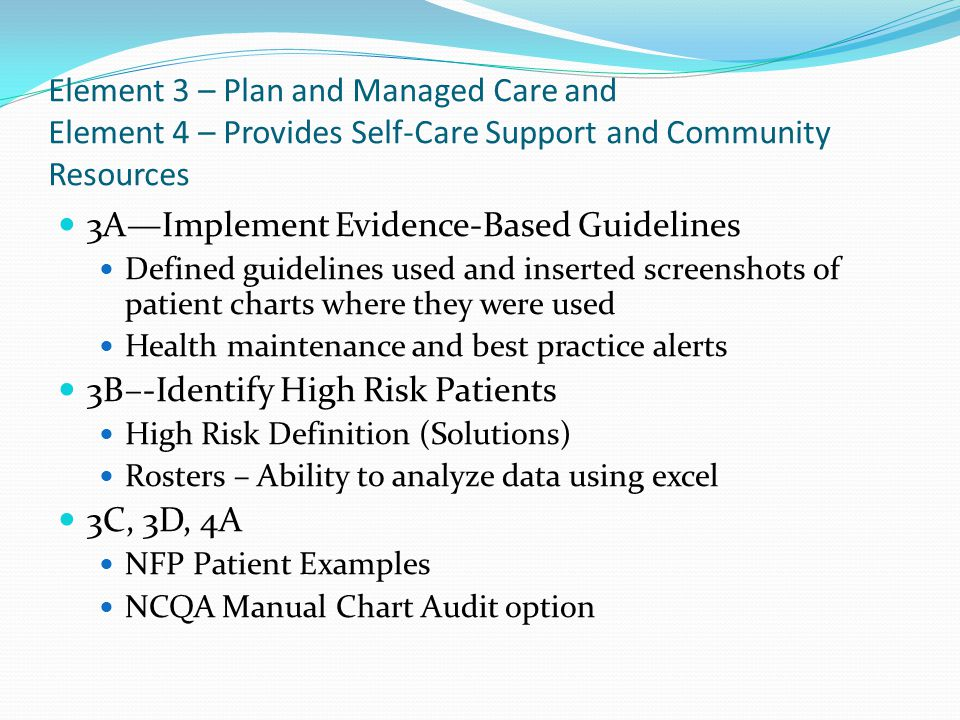 Element 2- Identify and Manage Populations A—Patient Information Primary Caregiver is defined as the name of the Emergency contact for patients under 18 NFP did not identify a legal guardian/health care proxy D—Use Data for Population Management Solutions (Chronic Care, Well Child Care, Coumadin report) Managed Care Plans registries Patient Schedule for pre-natal care outreach & chronic disease management No Show report within EPIC Televox report for daily reminders