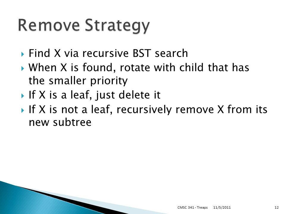  Find X via recursive BST search  When X is found, rotate with child that has the smaller priority  If X is a leaf, just delete it  If X is not a leaf, recursively remove X from its new subtree 11/5/2011CMSC Treaps12