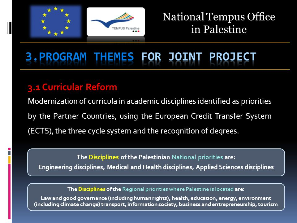 The Disciplines of the Palestinian National priorities are: Engineering disciplines, Medical and Health disciplines, Applied Sciences disciplines National Tempus Office in Palestine 3.1 Curricular Reform Modernization of curricula in academic disciplines identified as priorities by the Partner Countries, using the European Credit Transfer System (ECTS), the three cycle system and the recognition of degrees.