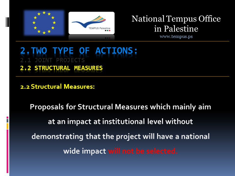 2.2 Structural Measures: Proposals for Structural Measures which mainly aim at an impact at institutional level without demonstrating that the project will have a national wide impact will not be selected.
