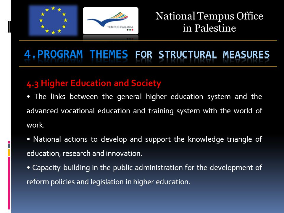 National Tempus Office in Palestine 4.3 Higher Education and Society The links between the general higher education system and the advanced vocational education and training system with the world of work.