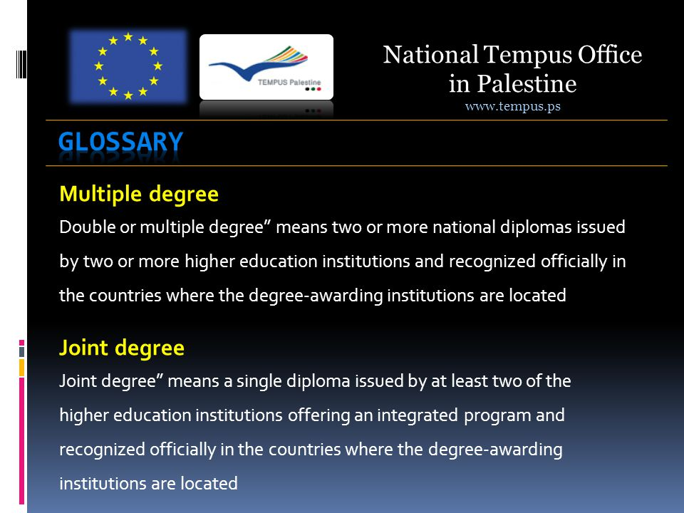Multiple degree Joint degree means a single diploma issued by at least two of the higher education institutions offering an integrated program and recognized officially in the countries where the degree-awarding institutions are located National Tempus Office in Palestine   Joint degree Double or multiple degree means two or more national diplomas issued by two or more higher education institutions and recognized officially in the countries where the degree-awarding institutions are located