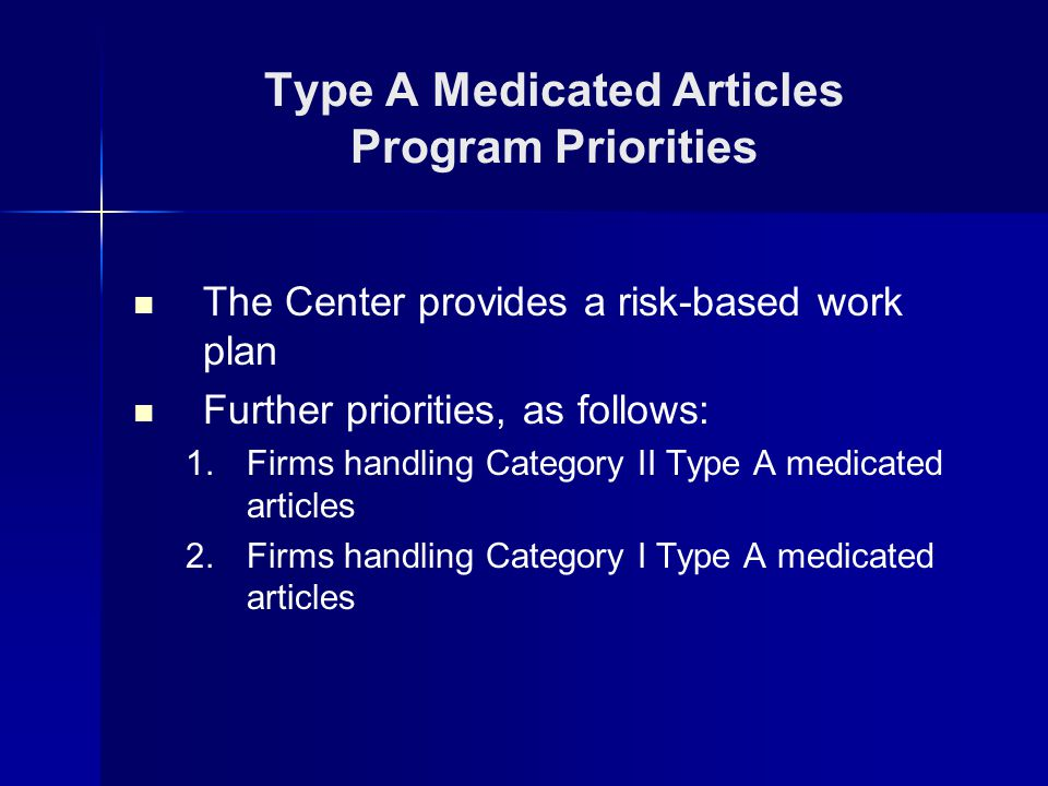 The Center provides a risk-based work plan Further priorities, as follows: 1.Firms handling Category II Type A medicated articles 2.Firms handling Category I Type A medicated articles Type A Medicated Articles Program Priorities