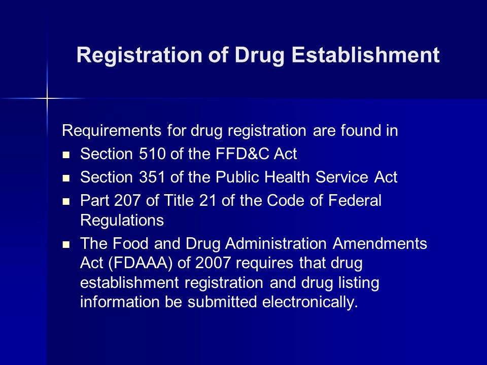 Requirements for drug registration are found in Section 510 of the FFD&C Act Section 351 of the Public Health Service Act Part 207 of Title 21 of the Code of Federal Regulations The Food and Drug Administration Amendments Act (FDAAA) of 2007 requires that drug establishment registration and drug listing information be submitted electronically.