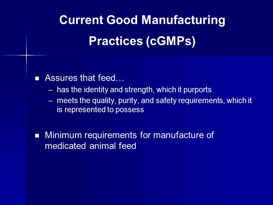 Assures that feed… –has the identity and strength, which it purports –meets the quality, purity, and safety requirements, which it is represented to possess Minimum requirements for manufacture of medicated animal feed Current Good Manufacturing Practices (cGMPs)
