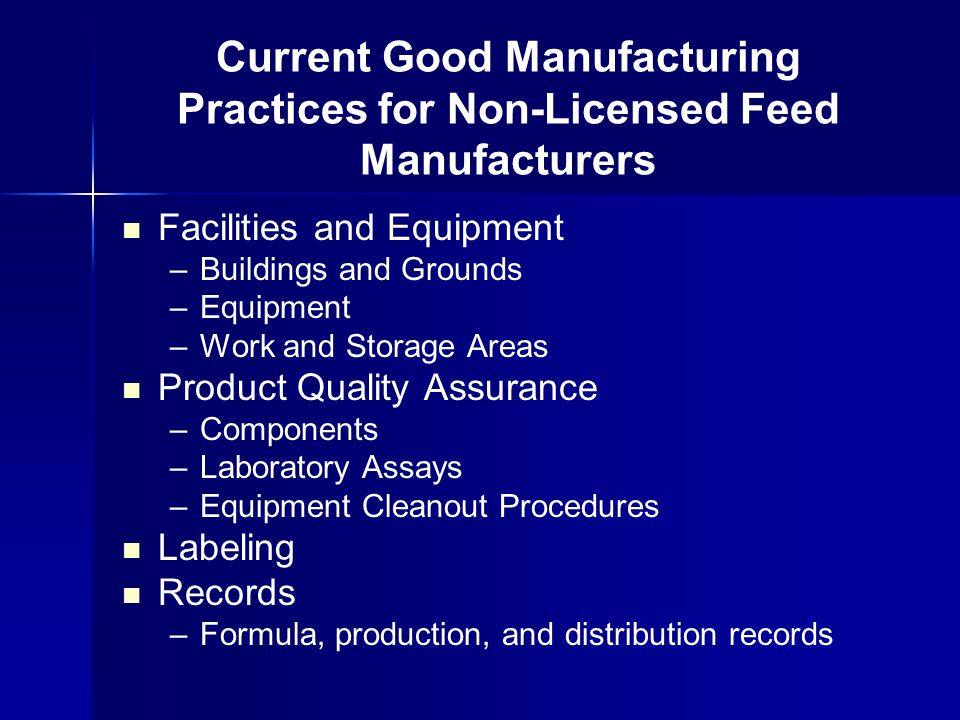 Facilities and Equipment –Buildings and Grounds –Equipment –Work and Storage Areas Product Quality Assurance –Components –Laboratory Assays –Equipment Cleanout Procedures Labeling Records –Formula, production, and distribution records Current Good Manufacturing Practices for Non-Licensed Feed Manufacturers