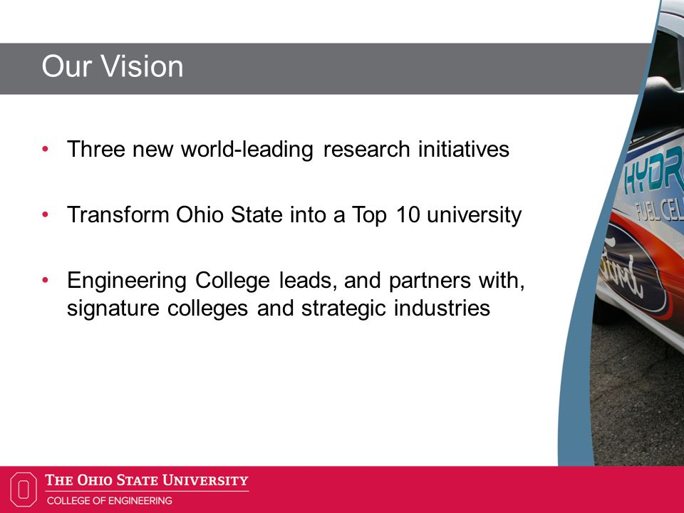 Our Vision Three new world-leading research initiatives Transform Ohio State into a Top 10 university Engineering College leads, and partners with, signature colleges and strategic industries