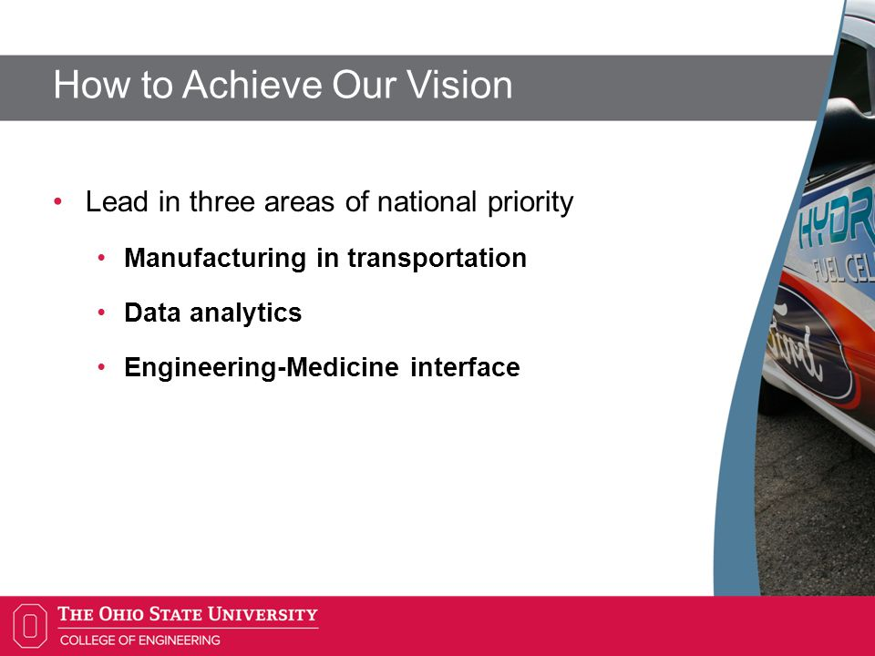 How to Achieve Our Vision Lead in three areas of national priority Manufacturing in transportation Data analytics Engineering-Medicine interface