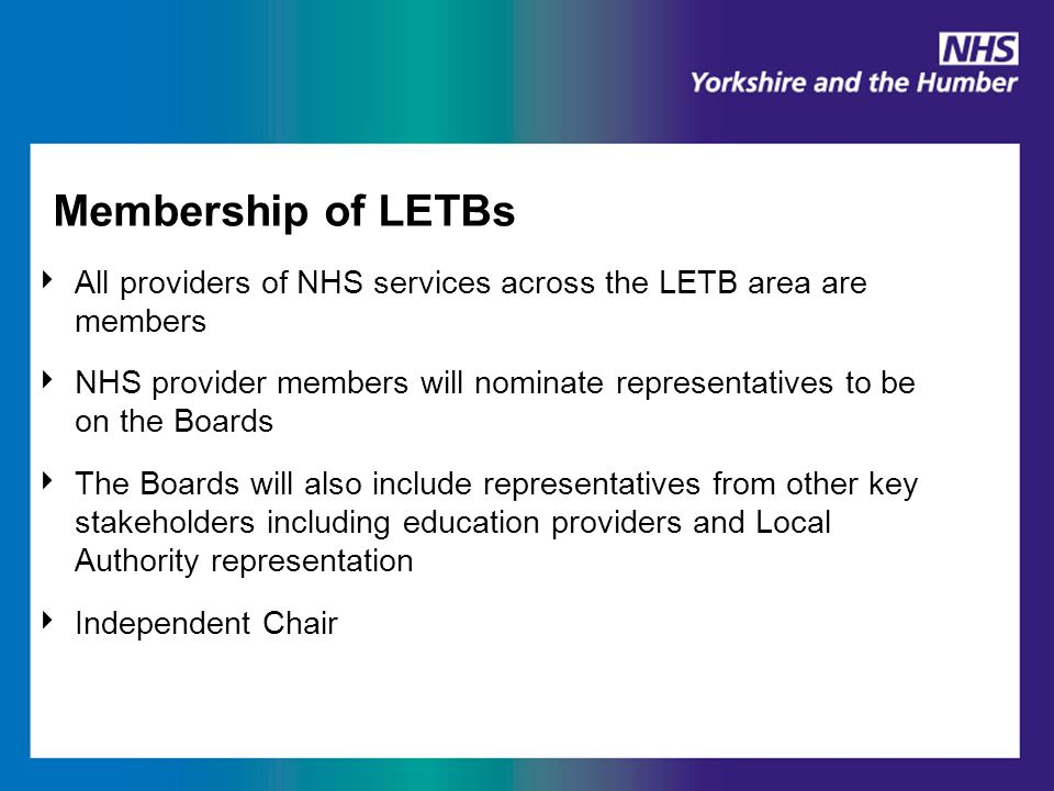 Membership of LETBs ‣ All providers of NHS services across the LETB area are members ‣ NHS provider members will nominate representatives to be on the Boards ‣ The Boards will also include representatives from other key stakeholders including education providers and Local Authority representation ‣ Independent Chair