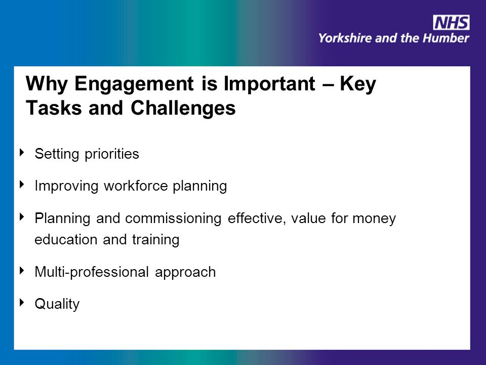 Why Engagement is Important – Key Tasks and Challenges ‣ Setting priorities ‣ Improving workforce planning ‣ Planning and commissioning effective, value for money education and training ‣ Multi-professional approach ‣ Quality