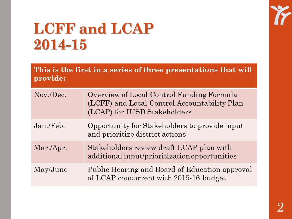 2 This is the first in a series of three presentations that will provide: Nov./Dec.Overview of Local Control Funding Formula (LCFF) and Local Control Accountability Plan (LCAP) for IUSD Stakeholders Jan./Feb.Opportunity for Stakeholders to provide input and prioritize district actions Mar./Apr.Stakeholders review draft LCAP plan with additional input/prioritization opportunities May/JunePublic Hearing and Board of Education approval of LCAP concurrent with budget