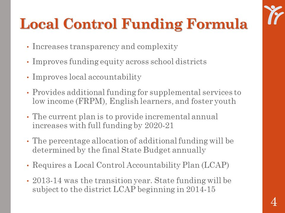 Local Control Funding Formula Increases transparency and complexity Improves funding equity across school districts Improves local accountability Provides additional funding for supplemental services to low income (FRPM), English learners, and foster youth The current plan is to provide incremental annual increases with full funding by The percentage allocation of additional funding will be determined by the final State Budget annually Requires a Local Control Accountability Plan (LCAP) was the transition year.