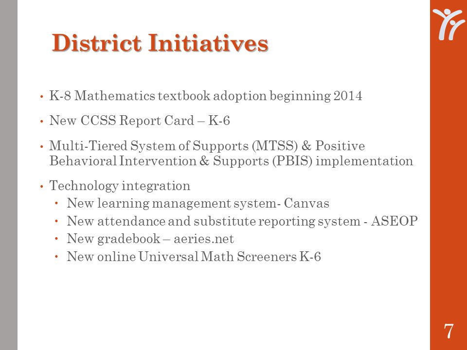 District Initiatives K-8 Mathematics textbook adoption beginning 2014 New CCSS Report Card – K-6 Multi-Tiered System of Supports (MTSS) & Positive Behavioral Intervention & Supports (PBIS) implementation Technology integration  New learning management system- Canvas  New attendance and substitute reporting system - ASEOP  New gradebook – aeries.net  New online Universal Math Screeners K-6 7