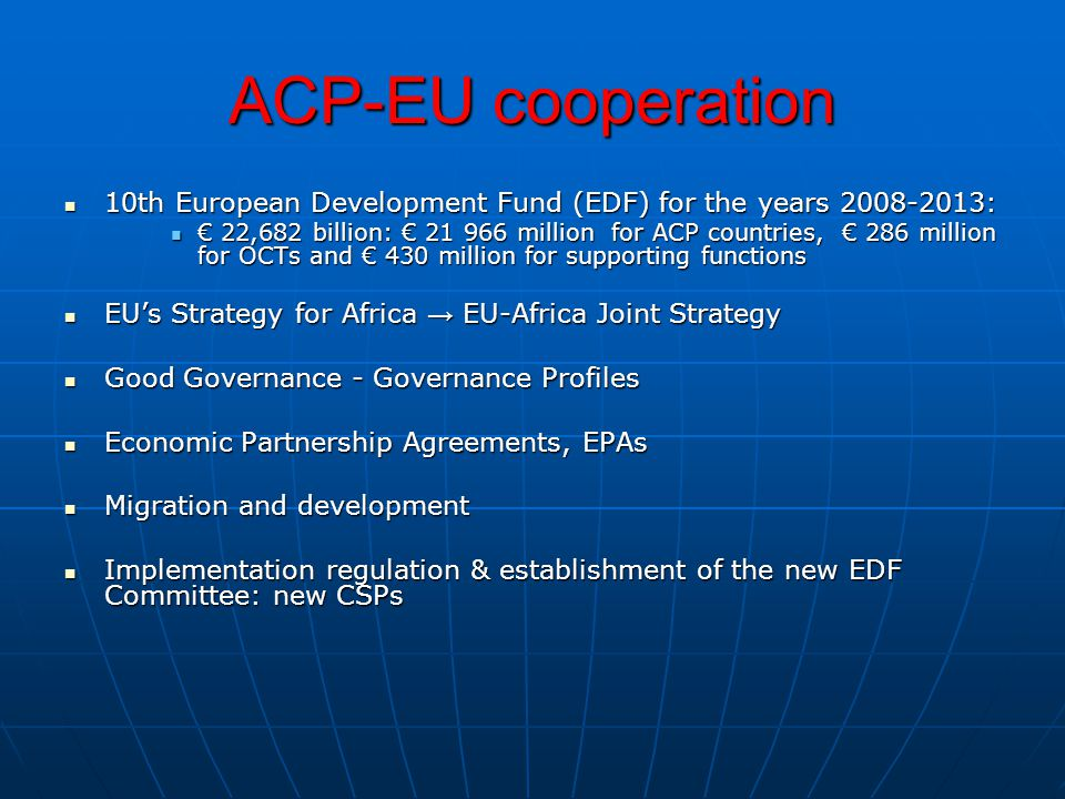 ACP-EU cooperation 10th European Development Fund (EDF) for the years : 10th European Development Fund (EDF) for the years : € 22,682 billion: € million for ACP countries, € 286 million for OCTs and € 430 million for supporting functions € 22,682 billion: € million for ACP countries, € 286 million for OCTs and € 430 million for supporting functions EU's Strategy for Africa → EU-Africa Joint Strategy EU's Strategy for Africa → EU-Africa Joint Strategy Good Governance - Governance Profiles Good Governance - Governance Profiles Economic Partnership Agreements, EPAs Economic Partnership Agreements, EPAs Migration and development Migration and development Implementation regulation & establishment of the new EDF Committee: new CSPs Implementation regulation & establishment of the new EDF Committee: new CSPs