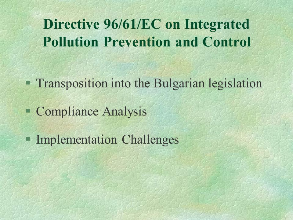 Industrial Pollution Control - Harmonization and Implementation in Bulgaria Slavitza Dobreva Ministry of Environment and Water Bulgaria Final Seminar on Project LIFE CY98/CY/167 Nicosia, 7-8 June 2001