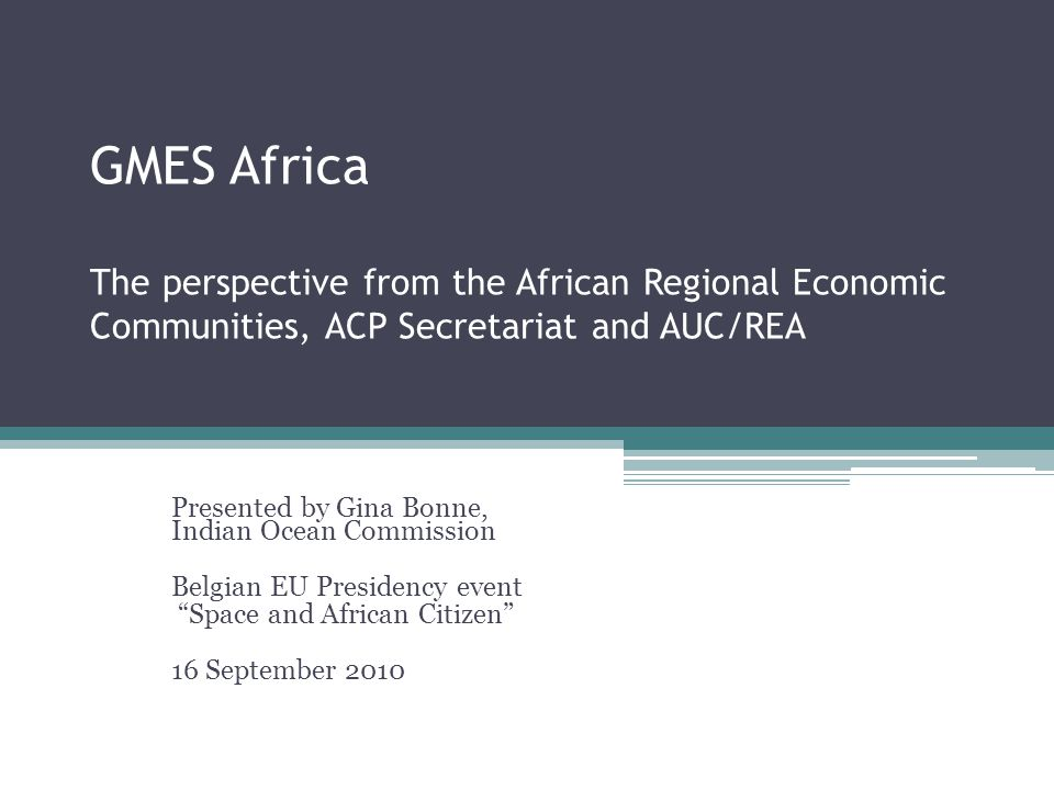 GMES Africa The perspective from the African Regional Economic Communities, ACP Secretariat and AUC/REA Presented by Gina Bonne, Indian Ocean Commission Belgian EU Presidency event Space and African Citizen 16 September 2010