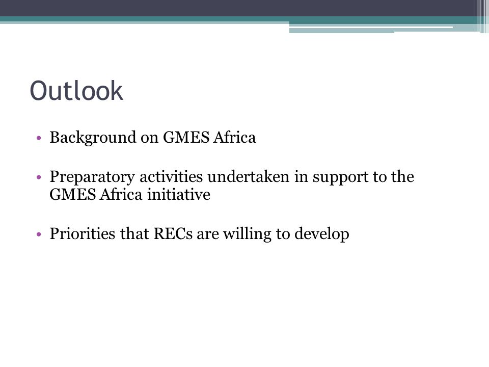 Outlook Background on GMES Africa Preparatory activities undertaken in support to the GMES Africa initiative Priorities that RECs are willing to develop