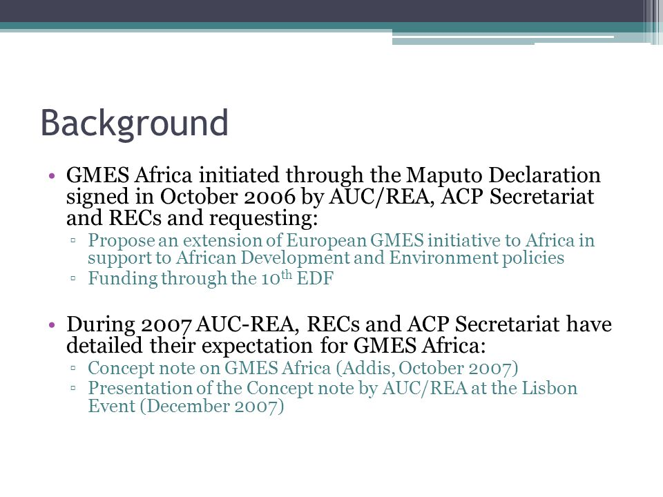 Background GMES Africa initiated through the Maputo Declaration signed in October 2006 by AUC/REA, ACP Secretariat and RECs and requesting: ▫Propose an extension of European GMES initiative to Africa in support to African Development and Environment policies ▫Funding through the 10 th EDF During 2007 AUC-REA, RECs and ACP Secretariat have detailed their expectation for GMES Africa: ▫Concept note on GMES Africa (Addis, October 2007) ▫Presentation of the Concept note by AUC/REA at the Lisbon Event (December 2007)