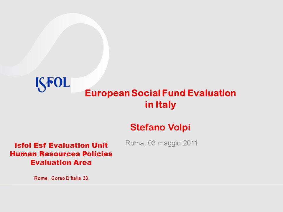 European Social Fund Evaluation in Italy Stefano Volpi Roma, 03 maggio 2011 Isfol Esf Evaluation Unit Human Resources Policies Evaluation Area Rome, Corso D'Italia 33