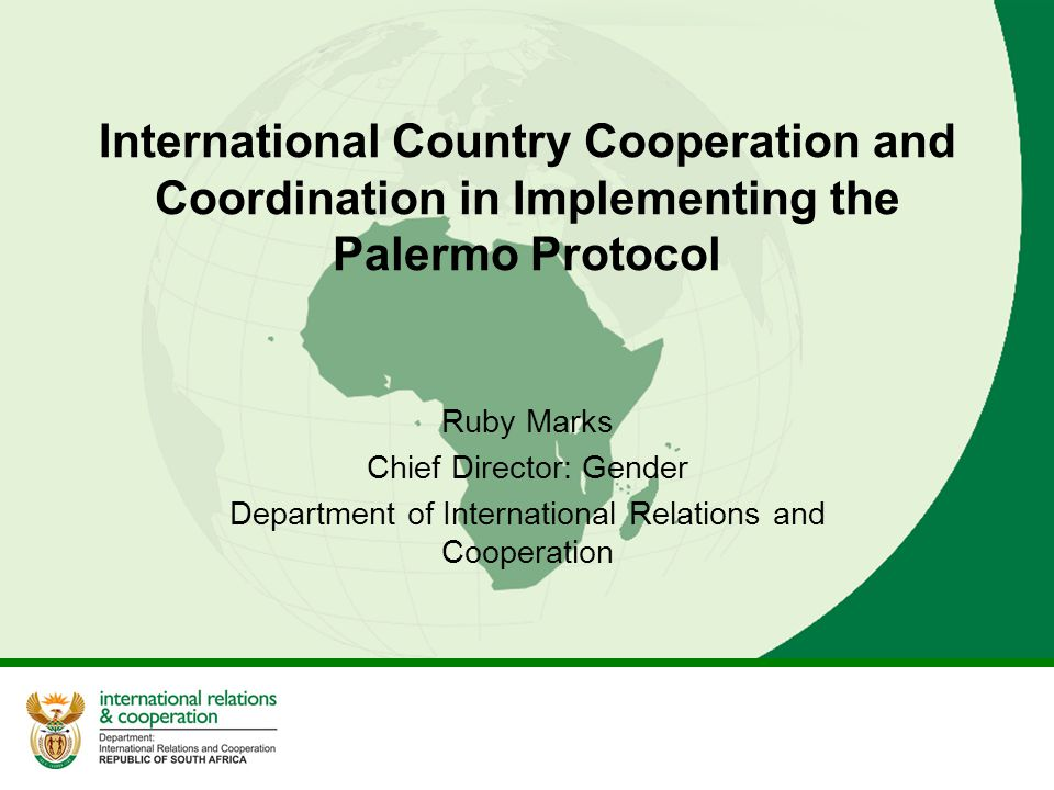 International Country Cooperation and Coordination in Implementing the Palermo Protocol Ruby Marks Chief Director: Gender Department of International Relations and Cooperation