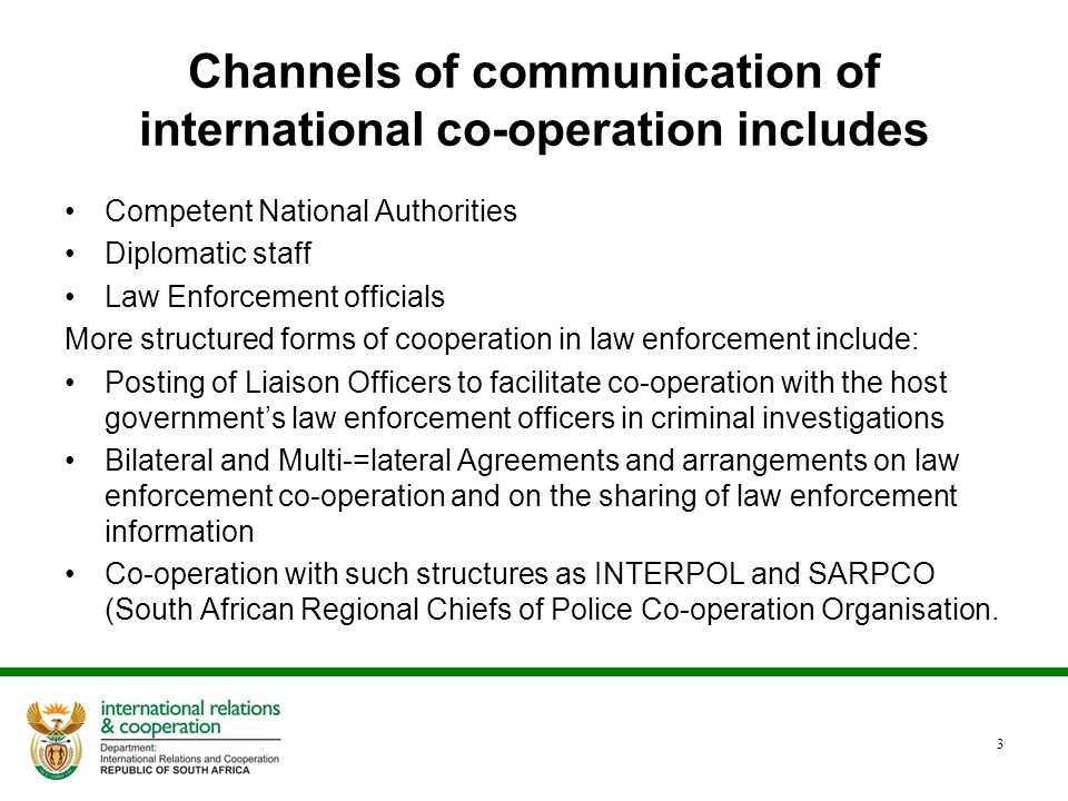 Channels of communication of international co-operation includes Competent National Authorities Diplomatic staff Law Enforcement officials More structured forms of cooperation in law enforcement include: Posting of Liaison Officers to facilitate co-operation with the host government's law enforcement officers in criminal investigations Bilateral and Multi-=lateral Agreements and arrangements on law enforcement co-operation and on the sharing of law enforcement information Co-operation with such structures as INTERPOL and SARPCO (South African Regional Chiefs of Police Co-operation Organisation.