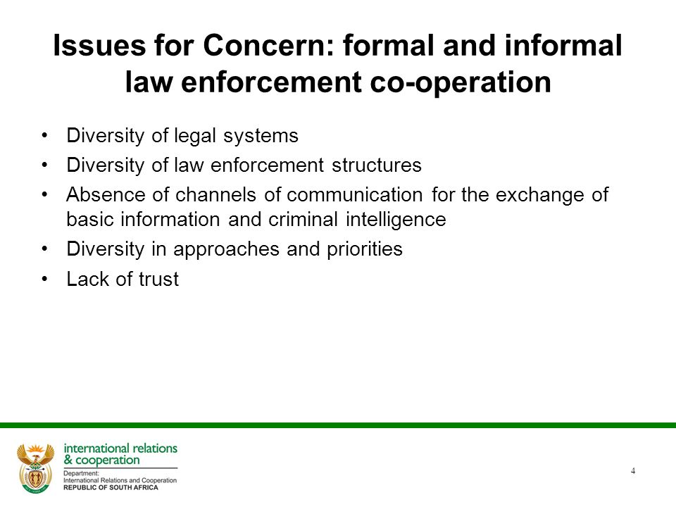 Issues for Concern: formal and informal law enforcement co-operation Diversity of legal systems Diversity of law enforcement structures Absence of channels of communication for the exchange of basic information and criminal intelligence Diversity in approaches and priorities Lack of trust 4