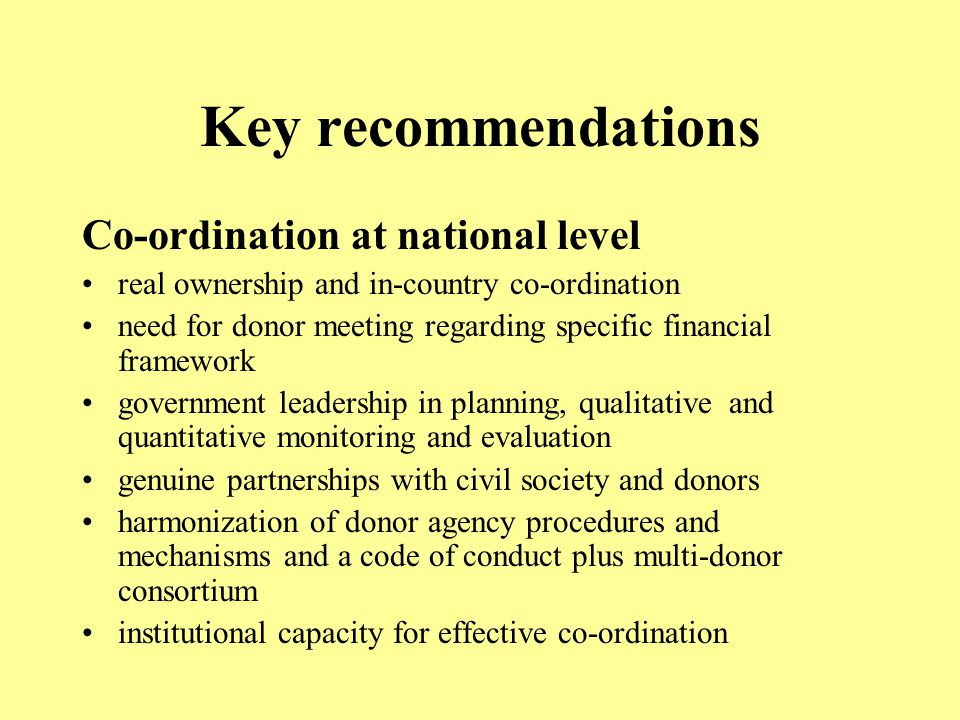 Key recommendations Co-ordination at national level real ownership and in-country co-ordination need for donor meeting regarding specific financial framework government leadership in planning, qualitative and quantitative monitoring and evaluation genuine partnerships with civil society and donors harmonization of donor agency procedures and mechanisms and a code of conduct plus multi-donor consortium institutional capacity for effective co-ordination