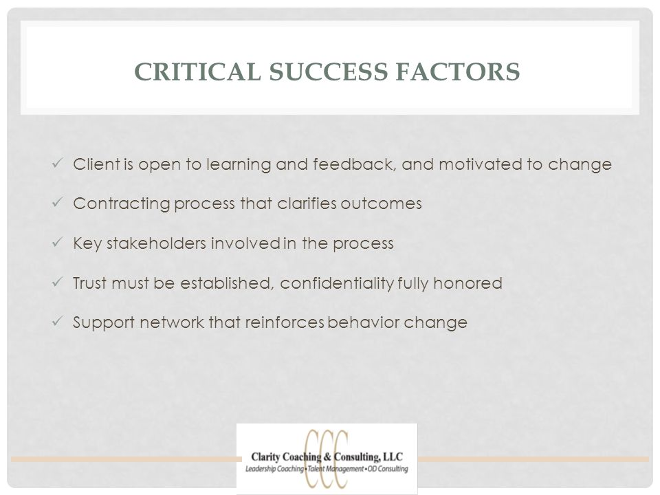 CRITICAL SUCCESS FACTORS Client is open to learning and feedback, and motivated to change Contracting process that clarifies outcomes Key stakeholders involved in the process Trust must be established, confidentiality fully honored Support network that reinforces behavior change