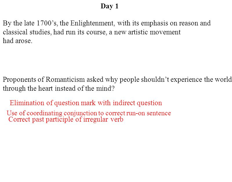 Day 1 Use of coordinating conjunction to correct run-on sentence Elimination of question mark with indirect question Correct past participle of irregular verb By the late 1700's, the Enlightenment, with its emphasis on reason and classical studies, had run its course, a new artistic movement had arose.