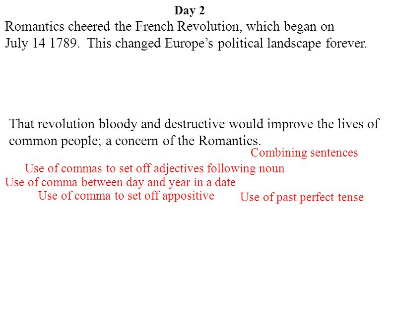 Day 2 Use of past perfect tense Use of comma to set off appositive Use of commas to set off adjectives following noun Combining sentences Use of comma between day and year in a date Romantics cheered the French Revolution, which began on July