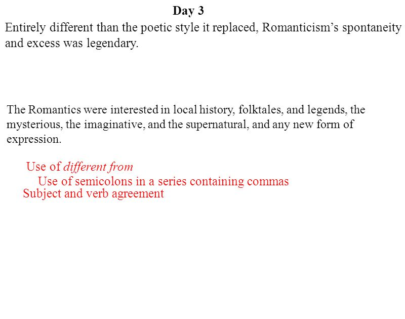 Day 3 Use of different from Use of semicolons in a series containing commas Subject and verb agreement Entirely different than the poetic style it replaced, Romanticism's spontaneity and excess was legendary.