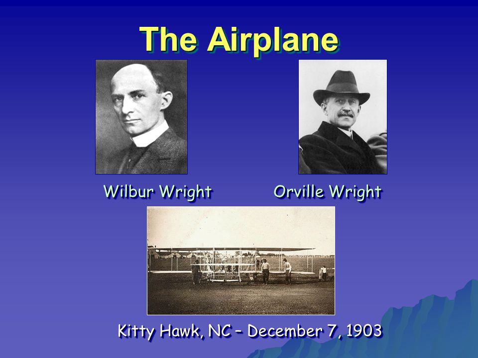 The Airplane Wilbur Wright Orville Wright Wilbur Wright Orville Wright Kitty Hawk, NC – December 7, 1903 Kitty Hawk, NC – December 7, 1903