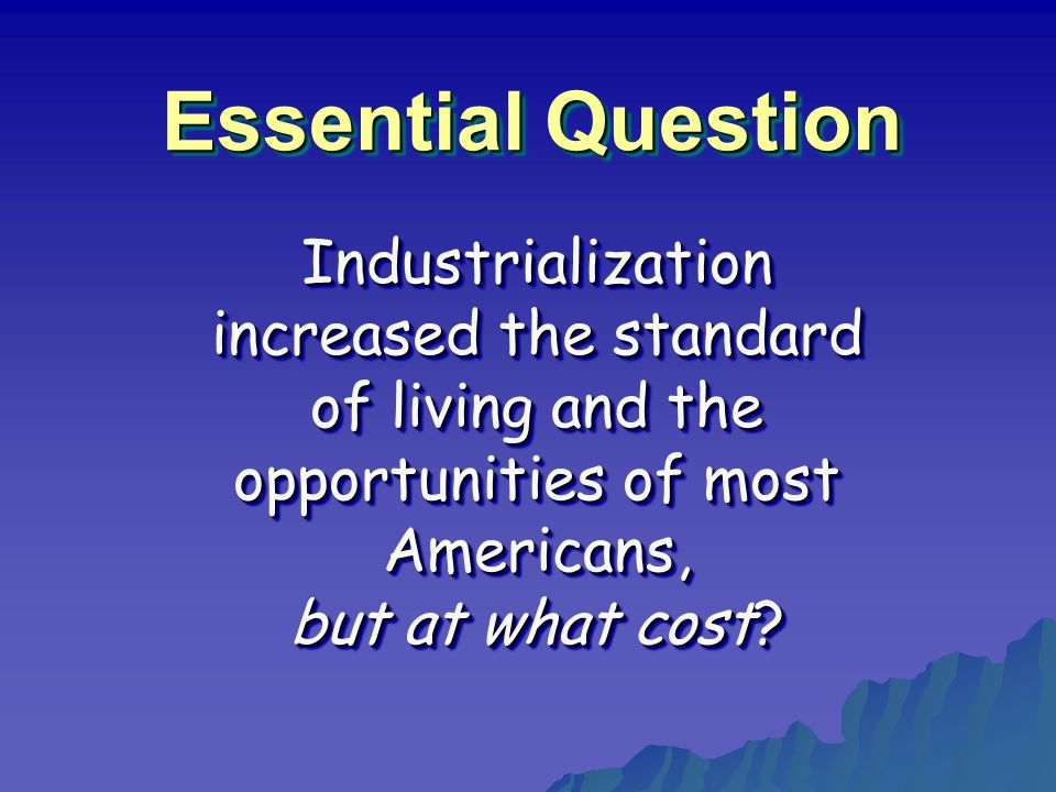 Essential Question Industrialization increased the standard of living and the opportunities of most Americans, but at what cost