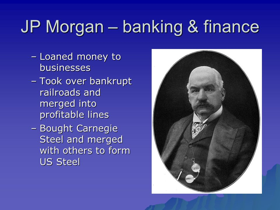 JP Morgan – banking & finance –Loaned money to businesses –Took over bankrupt railroads and merged into profitable lines –Bought Carnegie Steel and merged with others to form US Steel