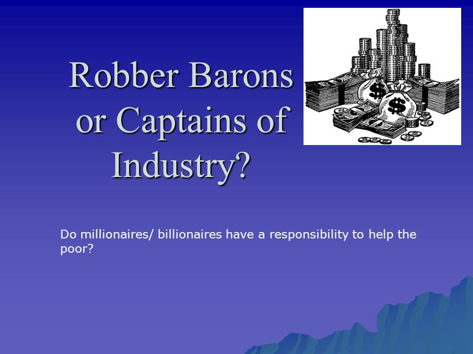 Robber Barons or Captains of Industry.