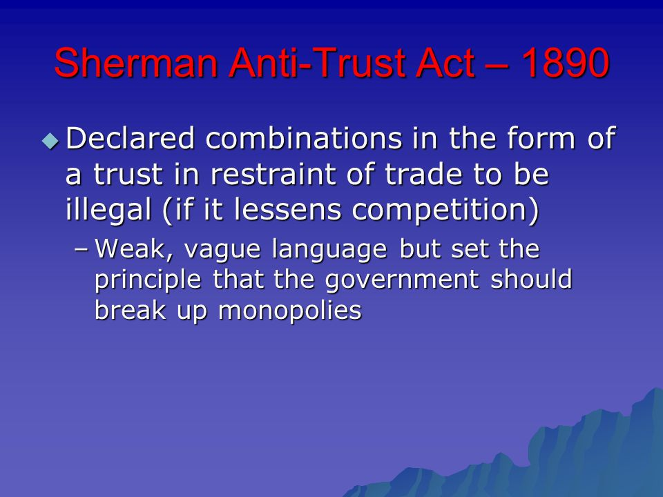Sherman Anti-Trust Act – 1890  Declared combinations in the form of a trust in restraint of trade to be illegal (if it lessens competition) –Weak, vague language but set the principle that the government should break up monopolies