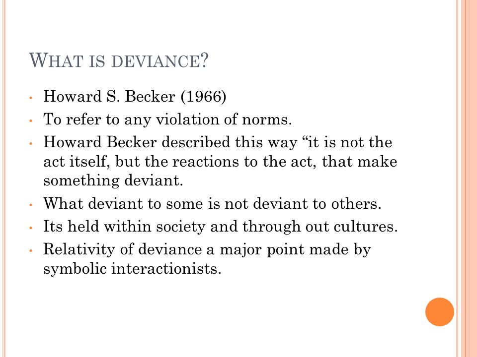 W HAT IS DEVIANCE . Howard S. Becker (1966) To refer to any violation of norms.