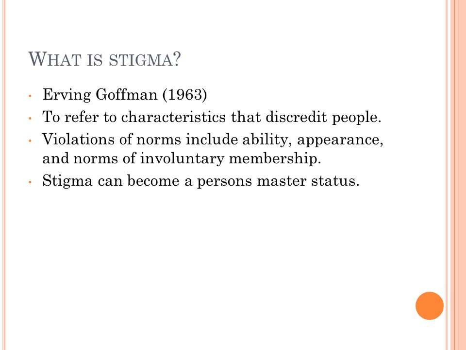 W HAT IS STIGMA . Erving Goffman (1963) To refer to characteristics that discredit people.