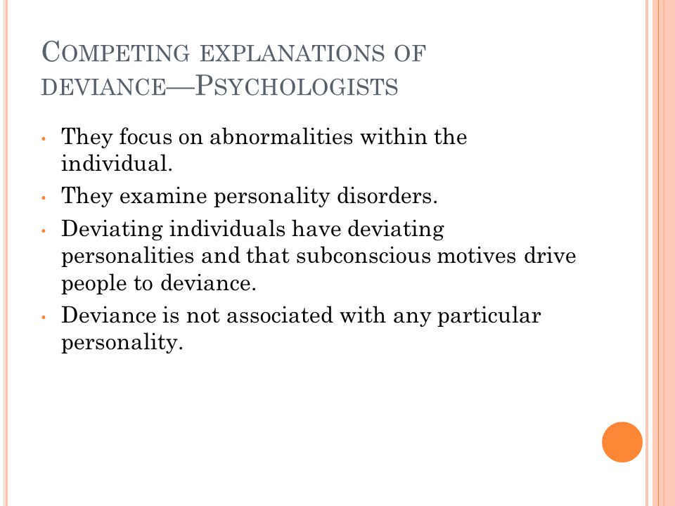 C OMPETING EXPLANATIONS OF DEVIANCE —P SYCHOLOGISTS They focus on abnormalities within the individual.