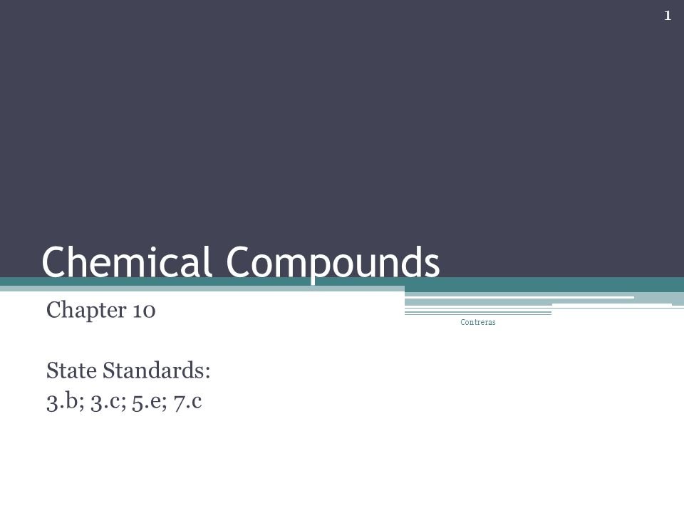 Chemical Compounds Chapter 10 State Standards: 3.b; 3.c; 5.e; 7.c 1 Contreras