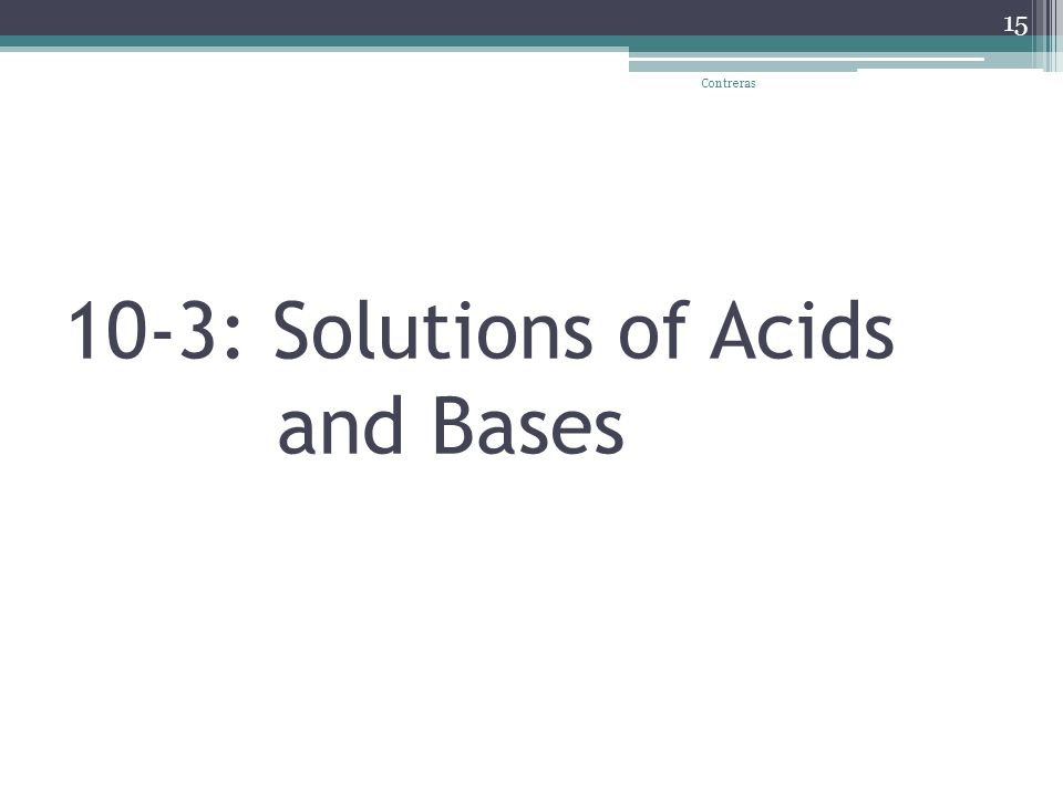 10-3: Solutions of Acids and Bases Contreras 15