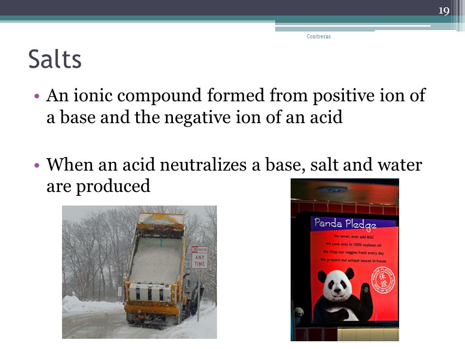 Salts An ionic compound formed from positive ion of a base and the negative ion of an acid When an acid neutralizes a base, salt and water are produced Contreras 19