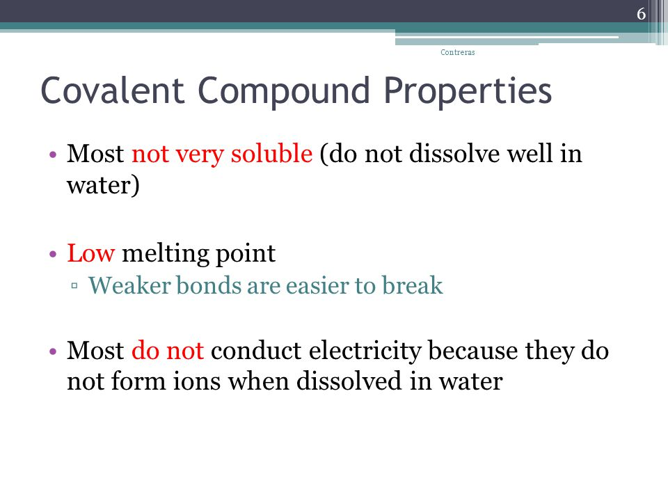 Covalent Compound Properties Most not very soluble (do not dissolve well in water) Low melting point ▫Weaker bonds are easier to break Most do not conduct electricity because they do not form ions when dissolved in water Contreras 6