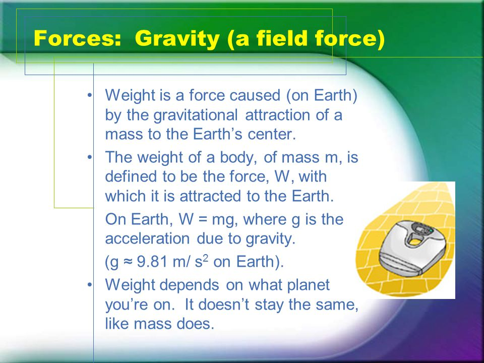Forces: Gravity (a field force) Weight is a force caused (on Earth) by the gravitational attraction of a mass to the Earth's center.