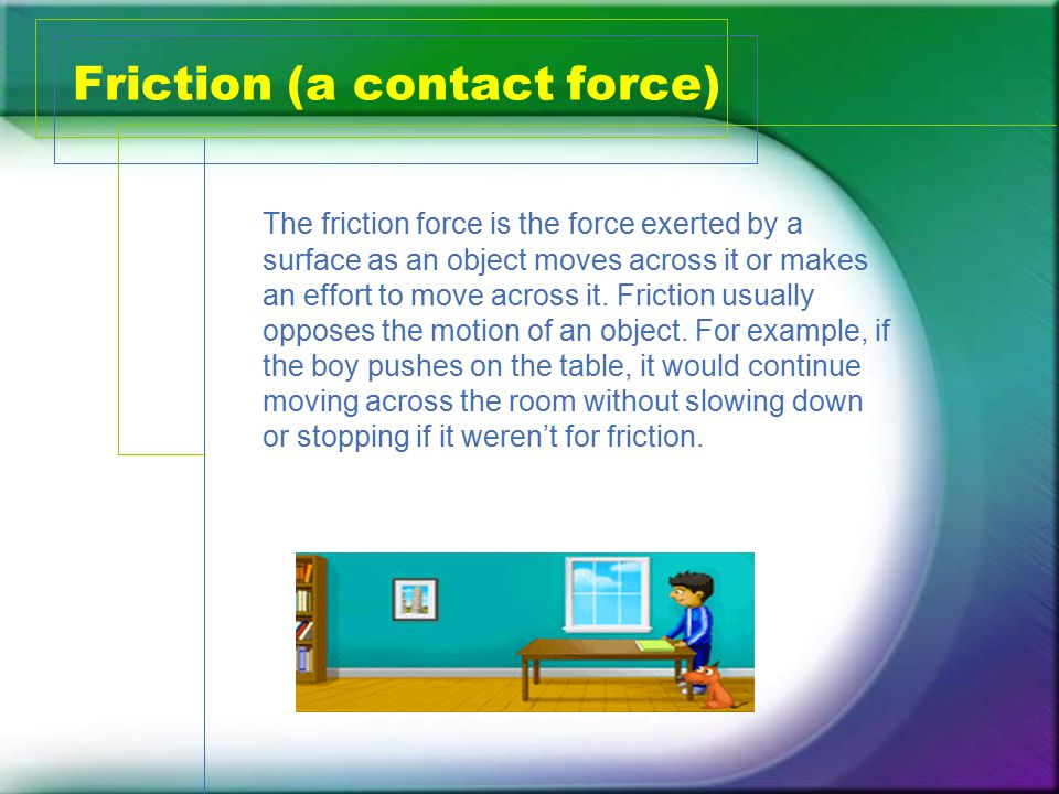 Friction (a contact force) The friction force is the force exerted by a surface as an object moves across it or makes an effort to move across it.