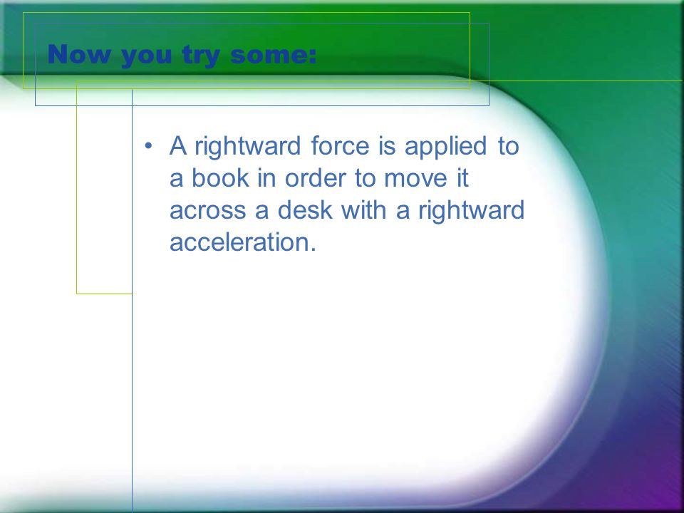 Now you try some: A rightward force is applied to a book in order to move it across a desk with a rightward acceleration.