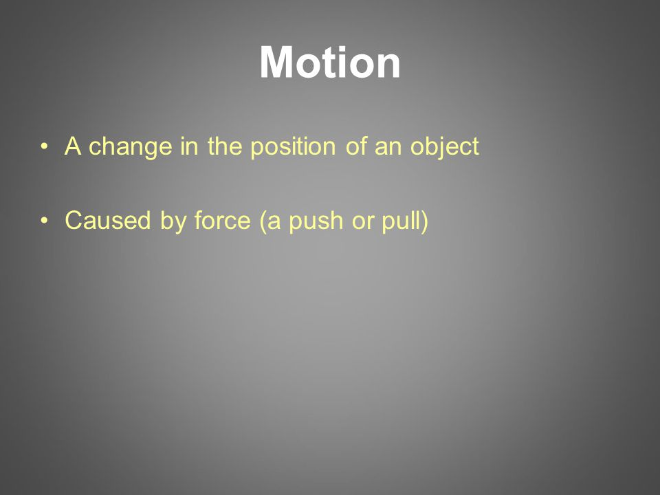 Motion A change in the position of an object Caused by force (a push or pull)