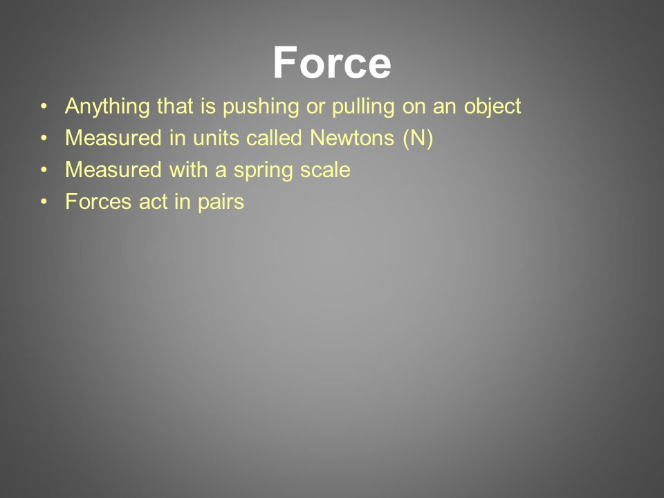 Force Anything that is pushing or pulling on an object Measured in units called Newtons (N) Measured with a spring scale Forces act in pairs